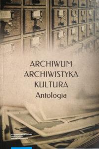 Archiwum, archiwistyka, kultura. Antologia, red. Waldemar Chorążyczewski, Wojciech Piasek, Agnieszka Rosa. Toruń: UMK, 2020.